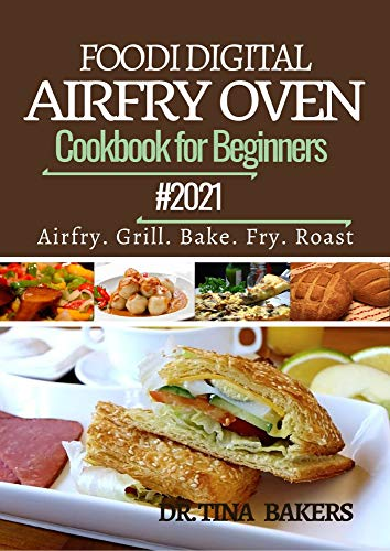 DIGITAL AIRFRY TOASTER OVEN COOKBOOK FOR BEGINNERS 2021: 100 Amazingly Simple, Crispy, Easy, Fast and Delicious Recipes To Fry, Grill, Bake and Roast