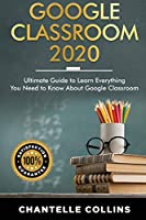Google Classroom 2020: Ultimate Guide to Learn Everything You Need to Know About Google Classroom