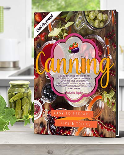 Canning: A beginner's guide on how to can food at home, in order to preserve it safely and save some money. Including some tasty recipes with meat and vegetables and tips on pressure canning by [Louise De Angelo]