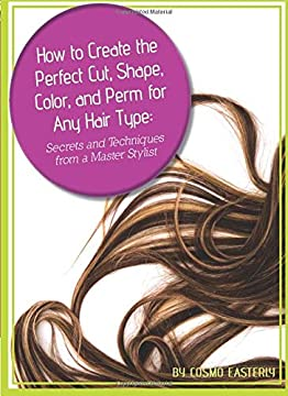 How to Create the Perfect Cut, Shape, Color, and Perm for Any Hair Type: Secrets and Techniques from a Master Hair Stylist