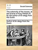 The solemnity of the muses, at the funeral of King William III. By the author of An elegy from the Dutch.