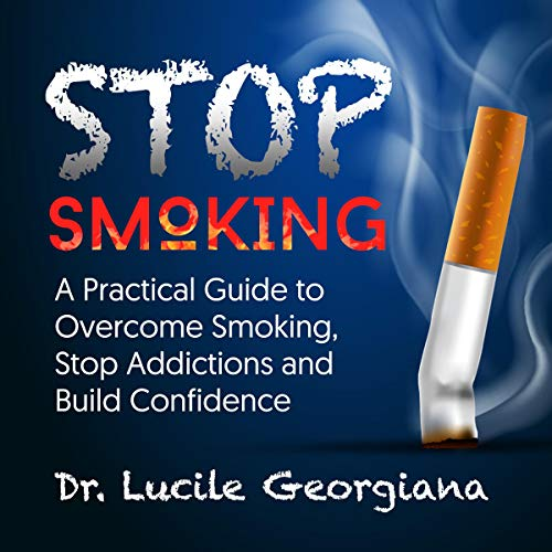 Stop Smoking: A Practical Guide to Overcome Smoking, Stop Addictions and Build Confidence Audiobook By Dr. Lucile Georgiana cover art