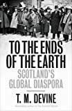 To the Ends of the Earth: Scotland's Global Diaspora (Allen Lane History)