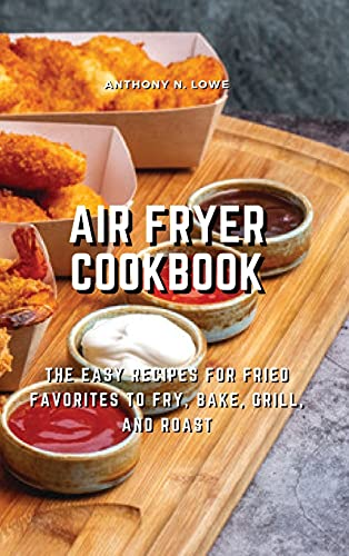 Air Fryer Cookbook: The Easy Recipes for Fried Favorites to Fry, Bake, Grill, and Roast
