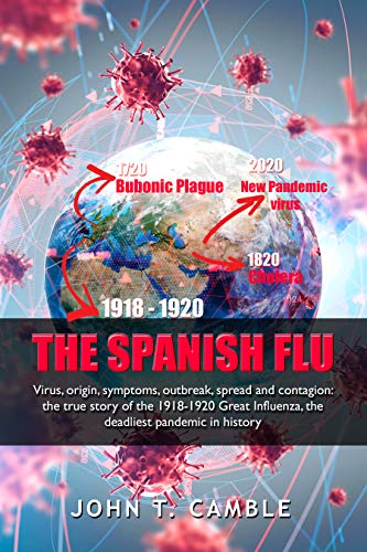 Amazon Com The Spanish Flu Virus Origin Symptoms Outbreak Spread And Contagion The True Story Of The 1918 1920 Great Influenza The Deadliest Pandemic In History Deadliest Pandemics Book 1 Ebook Camble John T