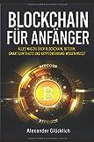 BLOCKCHAIN FÜR ANFÄNGER: Alles was du über Blockchain, Bitcoin, Smart Contracts und Kryptowährung wissen musst (Kryptowährungen einfach erklärt, Band 1) - Alexander Glücklich