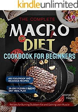 the Complete Macro Diet Cookbook for Beginners: 400 Foolproof and Delicious Recipes for Burning Stubborn Fat and Gaining Lean Muscle| with 28-day Flexible Macro Diet Meal Plan