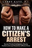 How to Make a Citizen's Arrest: Secrets Private Investigators, Bounty Hunters and Loss Prevention Officers Know