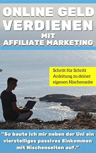 """Affiliate Marketing:Online Geld verdienen mit Affiliate Marketing: """"So baute ich mir neben der Uni ein vierstelliges passives  Einkommen mit Kindle eBooks und Nischenseiten auf."""""""