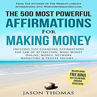 The 500 Most Powerful Affirmations for Making Money     Includes Life Changing Affirmations for Law of Attraction, Make Money Online, Money, Network Marketing & Passive Income              By:                                                                                                                                 Jason Thomas                               Narrated by:                                                                                                                                 Denese Steele,                                                                                        David Spector                      Length: 2 hrs and 2 mins     Not rated yet     Overall 0.0