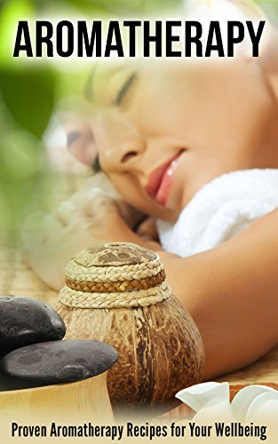 Aromatherapy: Proven Aromatherapy Recipes for Your Wellbeing