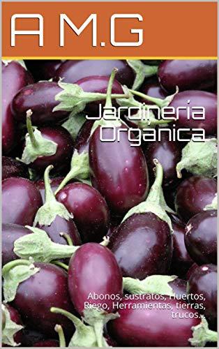 Jardinería Orgánica: Abonos, sustratos, Huertos, Riego, Herramientas, tierras, trucos...