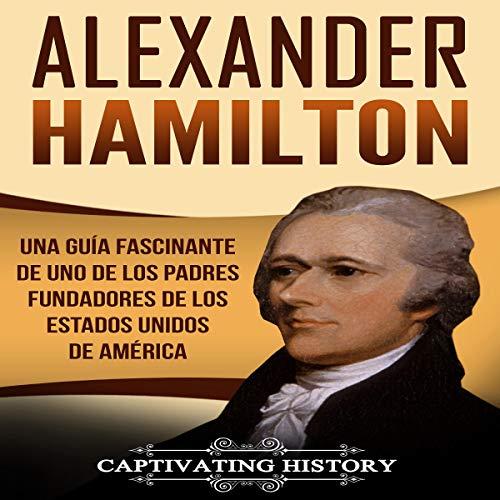 Alexander Hamilton: Una guía fascinante de uno de los padres fundadores de los Estados Unidos de América [Alexander Hamilton: A Captivating Guide to One of the Founding Fathers of the United States of America] cover art