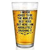 Funny Boss Beer Glass, I Never Asked to Be the World's Best Boss, But I Am Absolutely Crushing it - Bosses Day Birthday Christmas Day Retirement Gift for Men Bosses Father Husband Brother