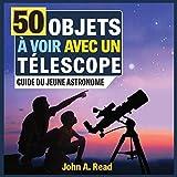 50 Objets à voir avec un télescope: Guide...