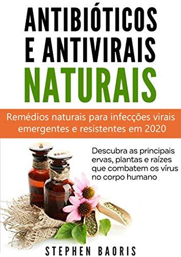 Antibióticos e Antivirais Naturais: Remédios naturais para infecções virais emergentes e resistentes em 2020 (Portuguese Edition)
