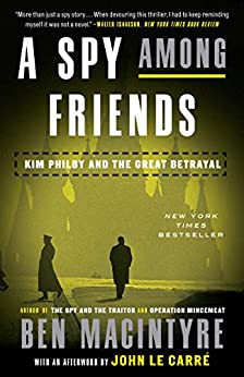 A Spy Among Friends: Kim Philby and the Great Betrayal by [Ben Macintyre, John le Carré]