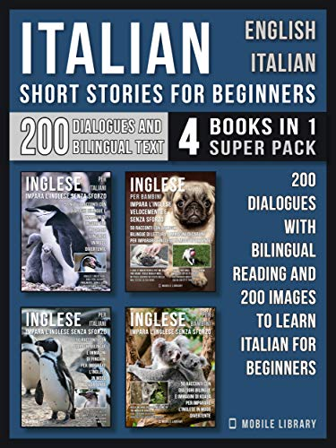 Italian Short Stories for Beginners - English Italian - (4 Books in 1 Super Pack): 200 dialogues and short stories with bilingual reading and 200 images ... Italian for Beginners (English Edition)