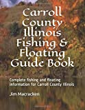 Carroll County Illinois Fishing & Floating Guide Book: Complete fishing and floating information for Carroll County Illinois (Illinois Fishing & Floating Guide Books)
