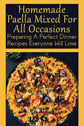 Homemade Paella Mixed For All Occasions: Preparing A Perfect Dinner Recipes Everyone...