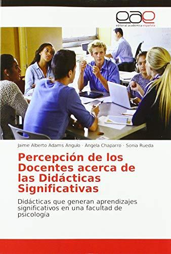 Percepción de los Docentes acerca de las Didácticas Significativas: Didácticas que generan aprendizajes significativos en una facultad de psicología