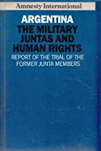 Argentina: The military juntas and human rights : report of the trial of the former Junta members, 1985