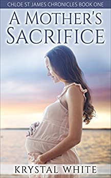 A Mother's Sacrifice (Chloe St James Chronicles Book 1) by [Krystal White]