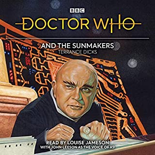 Doctor Who and the Sunmakers     4th Doctor Novelisation              By:                                                                                                                                 Terrance Dicks                               Narrated by:                                                                                                                                 Louise Jameson,                                                                                        John Leeson                      Length: 3 hrs and 33 mins     3 ratings     Overall 5.0