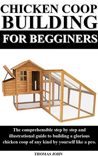 CHICKEN COOP BUILDING FOR BEGINNERS: The comprehensible step by step and illustrational guide to building a glorious chicken coop of any kind by yourself like a pro.