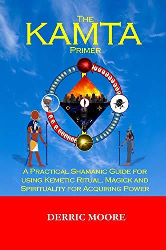 Der KAMTA-Primer: Ein praktischer schamanischer Leitfaden für die Verwendung von kemetischem Ritual, Magie und Spiritualität zur Erlangung von Macht