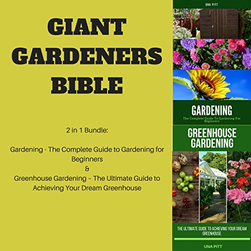 Giant Gardeners Bible: 2-in-1 Bundle: Gardening: The Complete Guide to Gardening for Beginners; Greenhouse Gardening: The Ultimate Guide to Achieving Your Dream Greenhouse