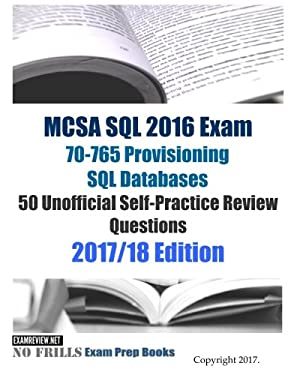 MCSA SQL 2016 Exam 70-765 Provisioning SQL Databases 50 Unofficial Self-Practice Review Questions: 2017/18 Edition
