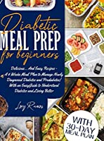Diabetic Meal Prep for Beginners: Delicious... And Easy Recipes - A 4 Weeks Meal Plan to Manage Newly Diagnosed Diabetes and Prediabetes With an Easy Guide to Understand Diabetes and Living Better