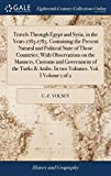 Travels Through Egypt and Syria, in the Years 1783-1785. Containing the Present Natural and Political State of Those Countries; With Observations on ... & Arabs. in Two Volumes. Vol. I Volume 1 of 2