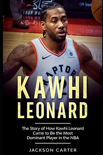 Kawhi Leonard: The Story of How Kawhi Leonard Came to Be the Most Dominant Player in the NBA