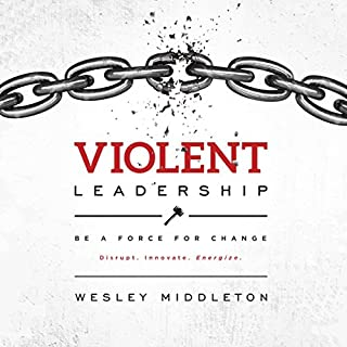 Violent Leadership: Be a Force for Change     Disrupt. Innovate. Energize.              By:                                                                                                                                 Wesley Middleton                               Narrated by:                                                                                                                                 Pete Ferrand                      Length: 3 hrs and 45 mins     2 ratings     Overall 3.0