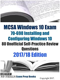 MCSA Windows 10 Exam 70-698 Installing and Configuring Windows 10 80 Unofficial Self-Practice Review Questions: 2017/18 Edition