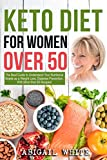 Keto Diet for Women Over 50: The Ultimate Guide to Understand Your Nutritional Needs as a Senior Women, Weight Loss, Diabetes Prevention… With More than 80 Recipes