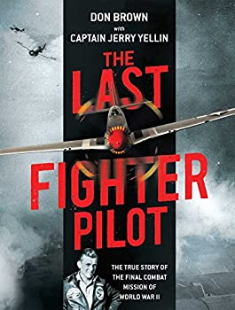 The Last Fighter Pilot  The True Story of the Final Combat Mission of World War II