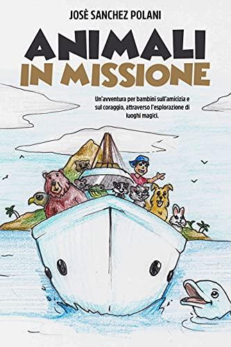 ANIMALI IN MISSIONE: Un'avventura per bambini sull'amicizia e sul coraggio, attraverso l'esplorazione di luoghi magici.