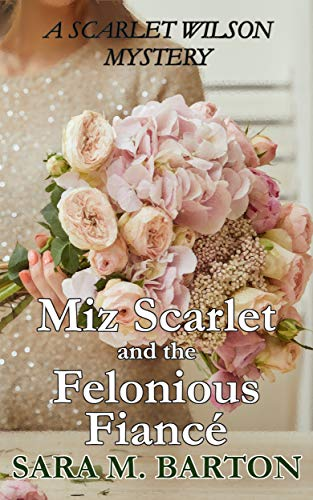 Miz Scarlet and the Felonious Fiancé (A Scarlet Wilson Mystery Book 7) by [Sara Barton]