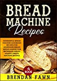 Bread Machine Recipes: Wonderful Bread Machine Cookbook Recipes for Homemade Bread (Bread Making for...
