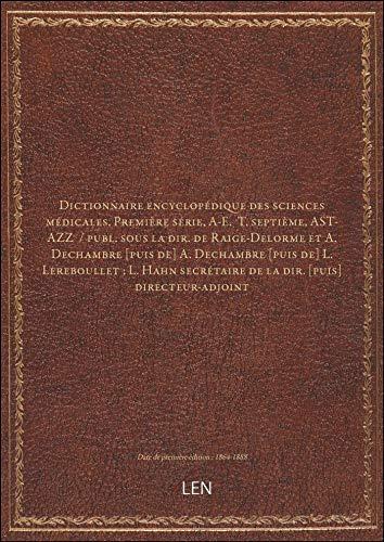 Dictionnaire encyclopédique des sciences médicales. Première série, A-E. T. septième, AST-AZZ / pu
