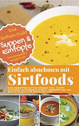 Die Sirtuin-Diät - Einfach abnehmen mit Sirtfoods SUPPEN UND EINTÖPFE: Das Rezeptbuch für jeden Tag: Stoffwechsel ankurbeln und Fett verbrennen am Bauch durch die Sirtfood Diät