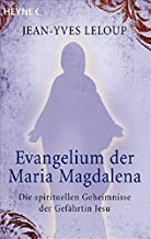 Evangelium der Maria Magdalena: Die spirituellen Geheimnisse der Gefährtin Jesu