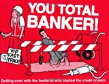 You Total Banker!: Getting Even with the Bastards Who Started the Credit Crunch