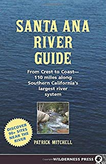 Santa Ana River Guide: From Crest to Coast - 110 miles along Southern California's Largest River System