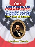 Our American Presidents - Their Lives & Legacies - Abraham Lincoln