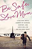 Be Safe, Love Mom: A Military Mom's Stories...