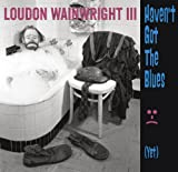 Songtexte von Loudon Wainwright III - Haven't Got the Blues (Yet)